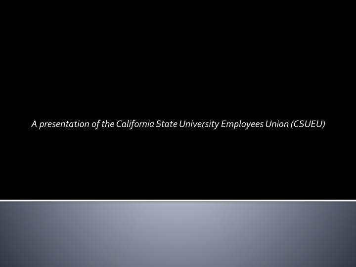 A presentation of the California State University Employees Union (CSUEU)