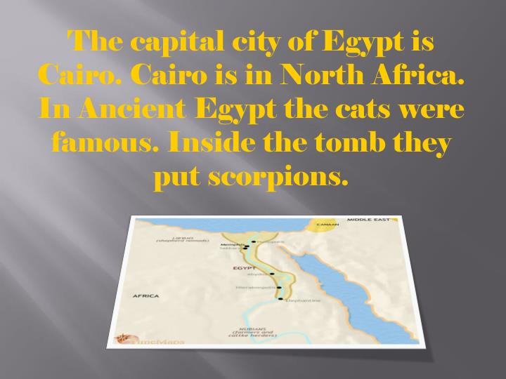 The capital city of Egypt is Cairo. Cairo is in North Africa. In Ancient Egypt the cats were famous. Inside the