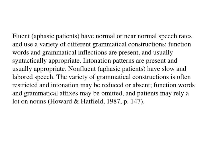 Fluent (aphasic patients) have normal or near normal speech rates and use a variety of different grammatical constructions; function words and grammatical inflections are present, and usually syntactically appropriate. Intonation patterns are present and usually appropriate. Nonfluent (aphasic patients) have slow and labored speech. The variety of grammatical constructions is often restricted and intonation may be reduced or absent; function words and grammatical affixes may be omitted, and patients may rely a lot on nouns (Howard & Hatfield, 1987, p. 147).