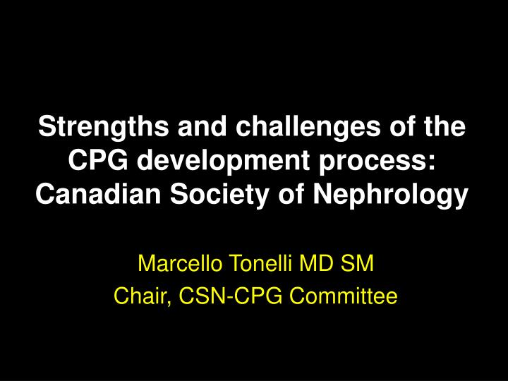Strengths and challenges of the cpg development process canadian society of nephrology