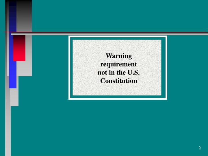 Warning requirement not in the U.S. Constitution