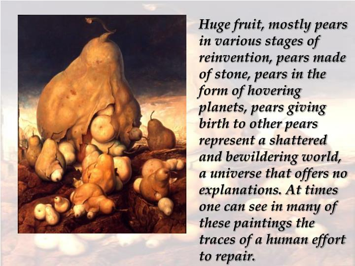 Huge fruit, mostly pears in various stages of reinvention, pears made of stone, pears in the form of hovering planets, pears giving birth to other pears represent a shattered and bewildering world, a universe that offers no explanations. At times one can see in many of these paintings the traces of a human effort to repair.