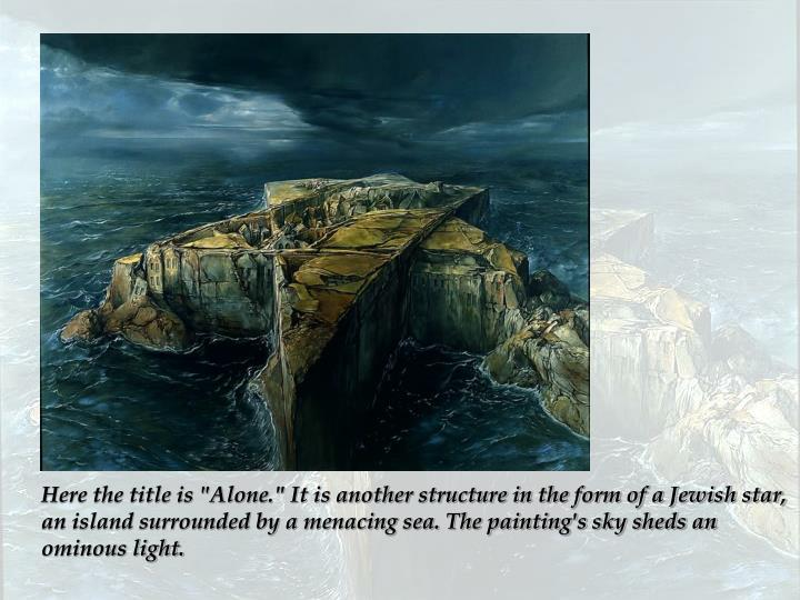 "Here the title is ""Alone."" It is another structure in the form of a Jewish star, an island surrounded by a menacing sea. The painting's sky sheds an ominous light."