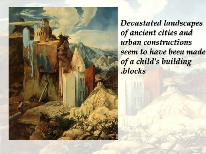 Devastated landscapes of ancient cities and urban constructions seem to have been made of a child's building blocks