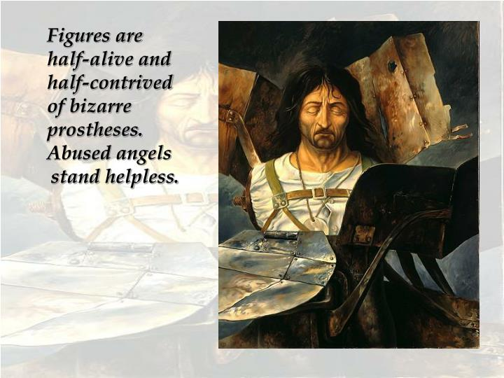 Figures are half-alive and half-contrived of bizarre prostheses. Abused angels stand helpless.