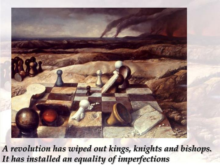 A revolution has wiped out kings, knights and bishops. It has installed an equality of imperfections