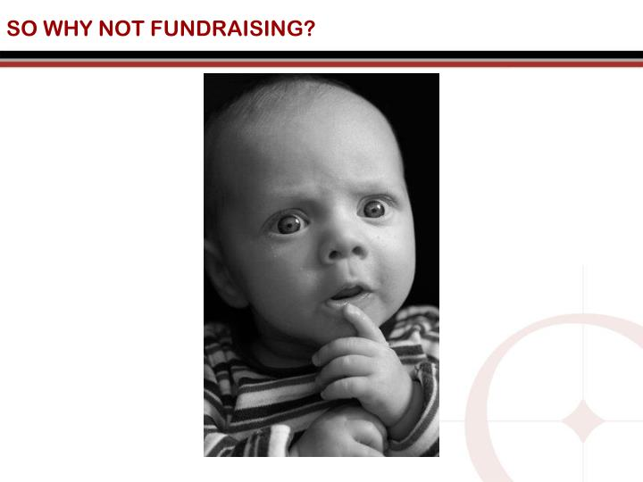 SO WHY NOT FUNDRAISING?