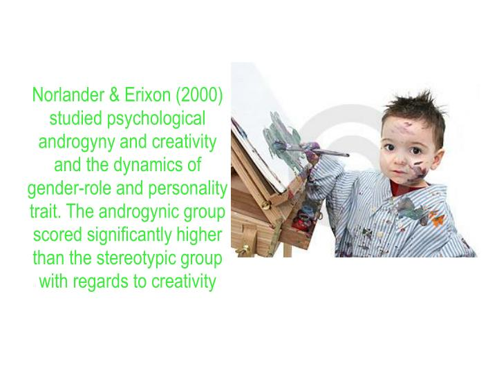 Norlander & Erixon (2000) studied psychological androgyny and creativity and the dynamics of gender-role and personality trait. The androgynic group scored significantly higher than the stereotypic group with regards to creativity