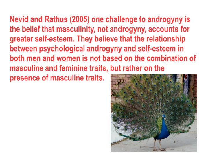 Nevid and Rathus (2005) one challenge to androgyny is the belief that masculinity, not androgyny, accounts for greater self-esteem. They believe that the relationship between psychological androgyny and self-esteem in both men and women is not based on the combination of masculine and feminine traits, but rather on the presence of masculine traits.
