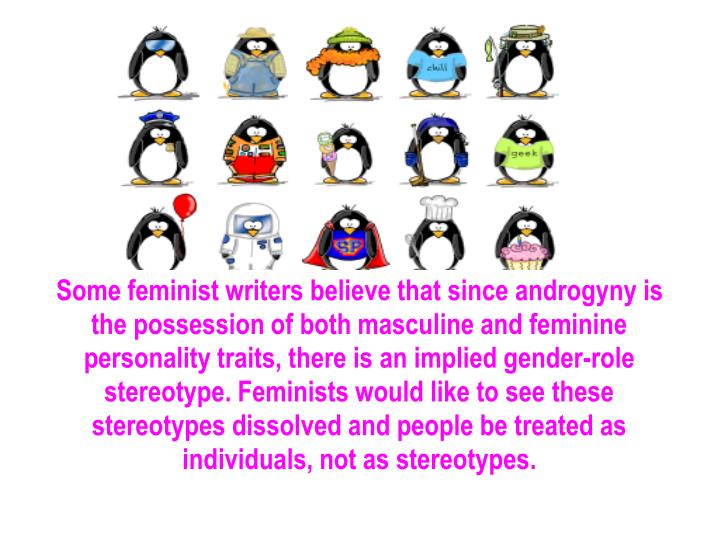 Some feminist writers believe that since androgyny is the possession of both masculine and feminine personality traits, there is an implied gender-role stereotype. Feminists would like to see these stereotypes dissolved and people be treated as individuals, not as stereotypes.