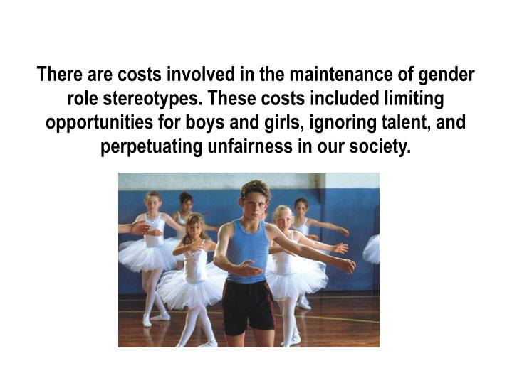 There are costs involved in the maintenance of gender role stereotypes. These costs included limitin...