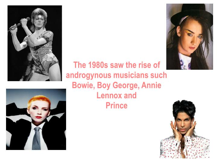 The 1980s saw the rise of androgynous musicians such Bowie, Boy George, Annie Lennox and