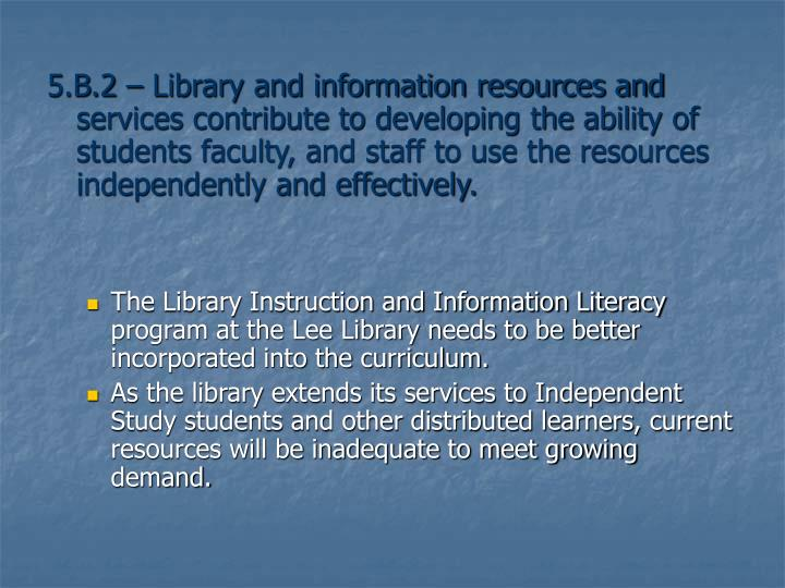 5.B.2 – Library and information resources and services contribute to developing the ability of students faculty, and staff to use the resources independently and effectively.