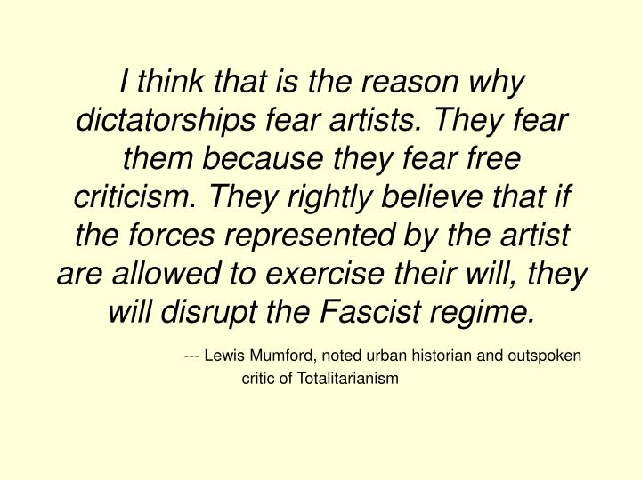 I think that is the reason why dictatorships fear artists. They fear them because they fear free criticism. They rightly believe that if the forces represented by the artist are allowed to exercise their will, they will disrupt the Fascist regime.