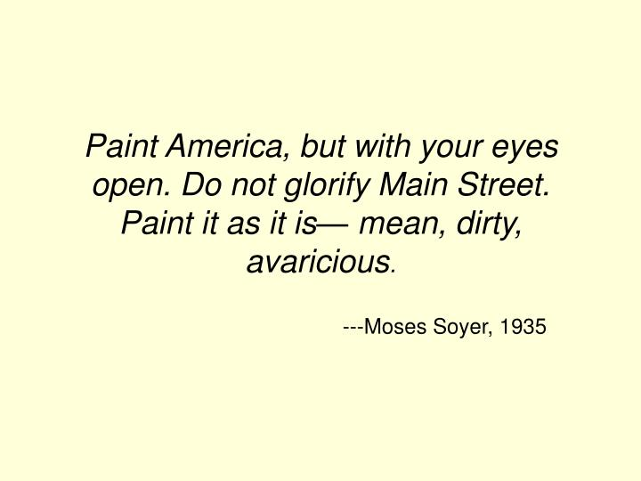 Paint America, but with your eyes open. Do not glorify Main Street. Paint it as it is— mean, dirty, avaricious