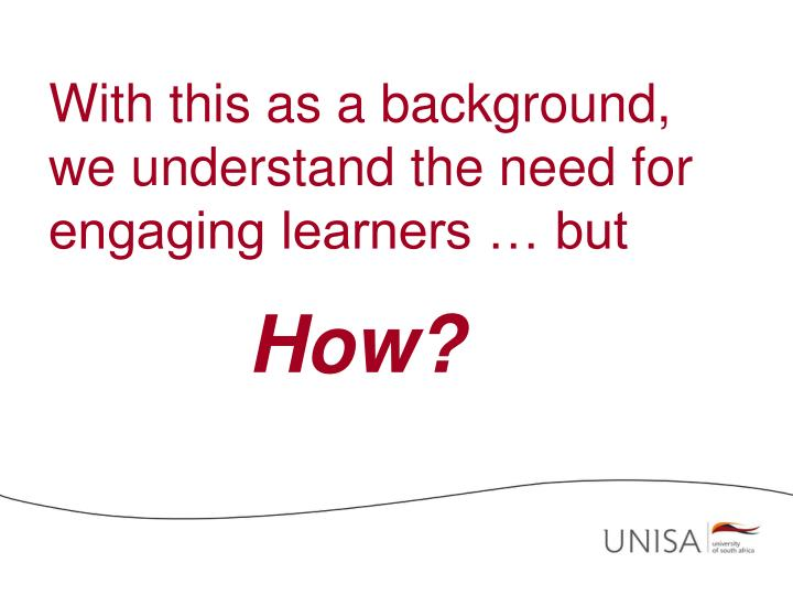 With this as a background, we understand the need for engaging learners … but