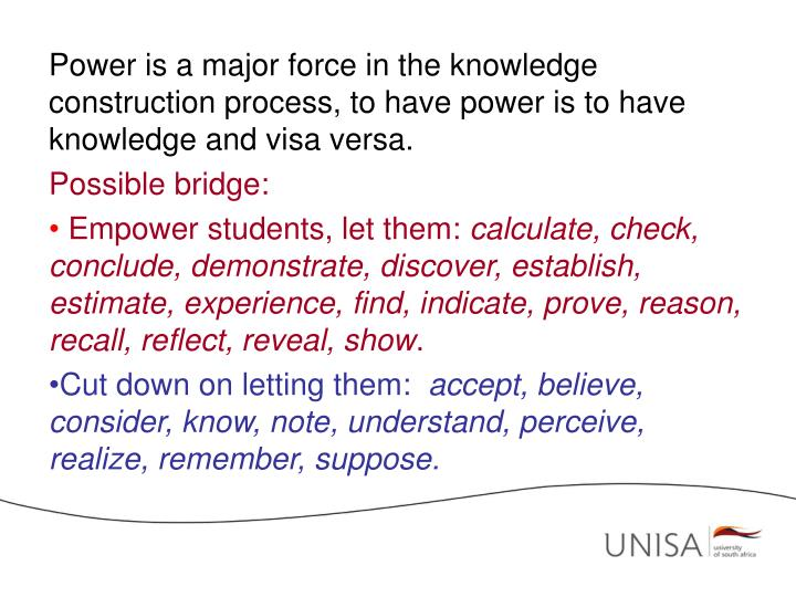 Power is a major force in the knowledge construction process, to have power is to have knowledge and visa versa.