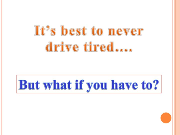 It's best to never drive tired….