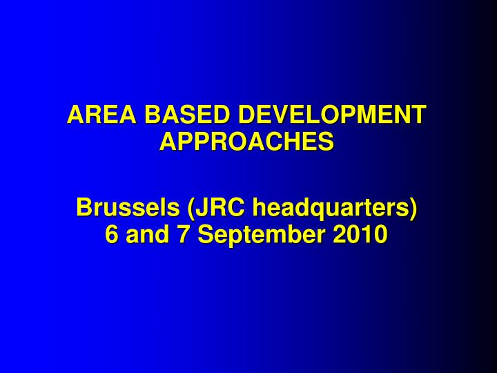 area based development approaches brussels jrc headquarters 6 and 7 september 2010