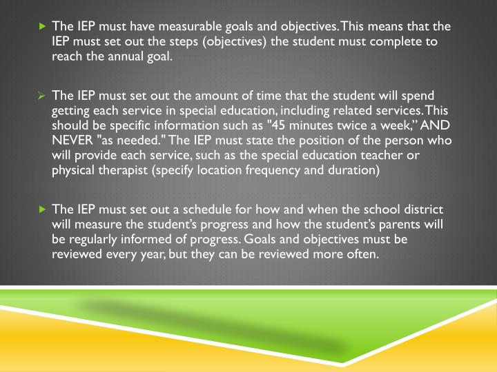 The IEP must have measurable goals and objectives. This means that the IEP must set out the steps (objectives) the student must complete to reach the annual goal.