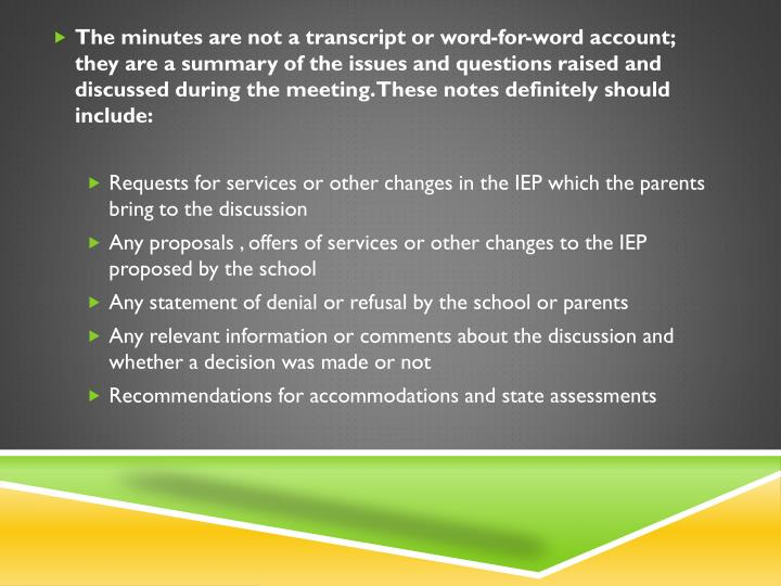 The minutes are not a transcript or word-for-word account; they are a summary of the issues and questions raised and discussed during the meeting. These notes definitely should include: