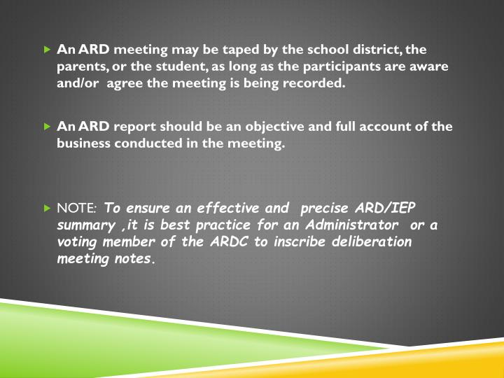 An ARD meeting may be taped by the school district, the parents, or the student, as long as the participants are aware and/or  agree the meeting is being recorded.