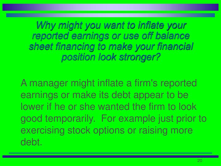 Why might you want to inflate your reported earnings or use off balance sheet financing to make your financial position look stronger?