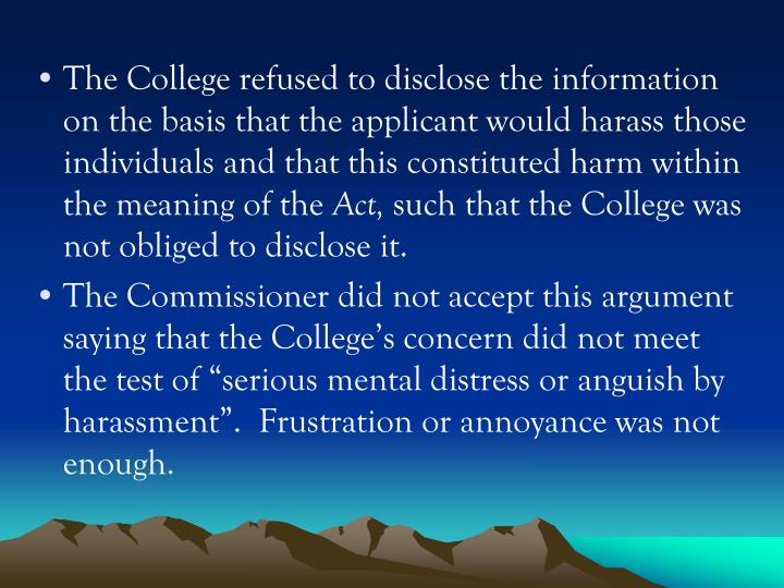 The College refused to disclose the information on the basis that the applicant would harass those individuals and that this constituted harm within the meaning of the
