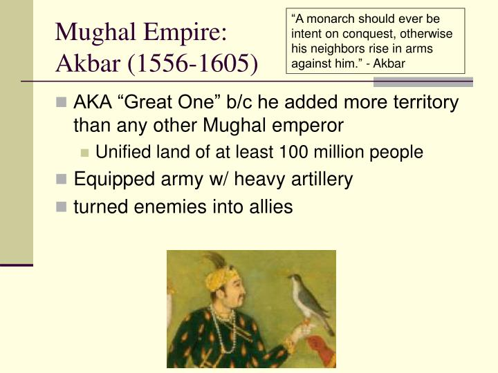 """A monarch should ever be intent on conquest, otherwise his neighbors rise in arms against him."" - Akbar"