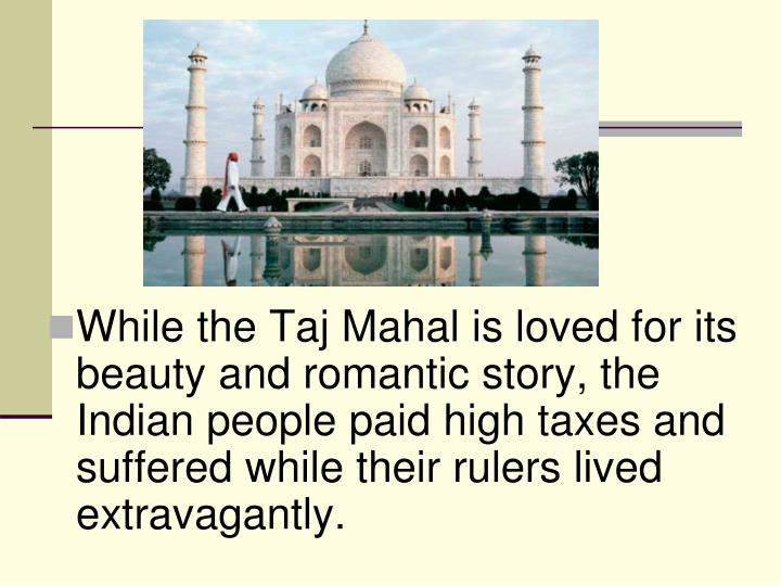 While the Taj Mahal is loved for its beauty and romantic story, the Indian people paid high taxes and suffered while their rulers lived extravagantly.