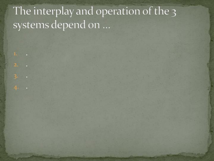 The interplay and operation of the 3 systems depend on …