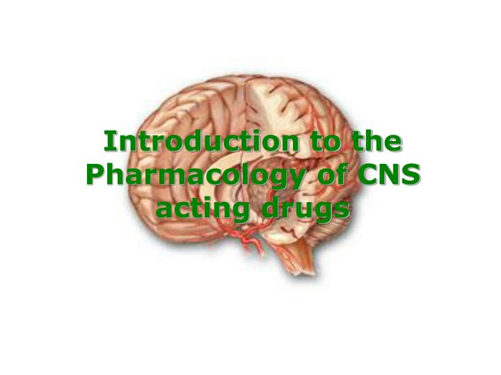 Introduction to the Pharmacology of CNS acting drugs