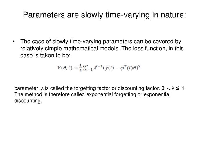 Parameters are slowly time-varying in nature: