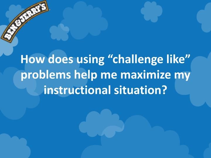 """How does using """"challenge like"""" problems help me maximize my instructional situation?"""