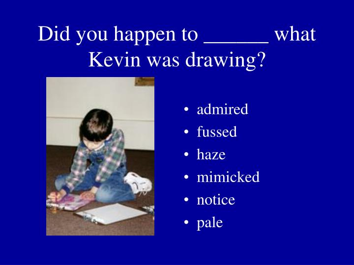 Did you happen to ______ what Kevin was drawing?