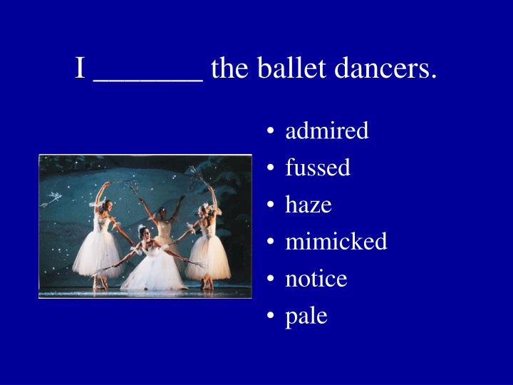 I _______ the ballet dancers.