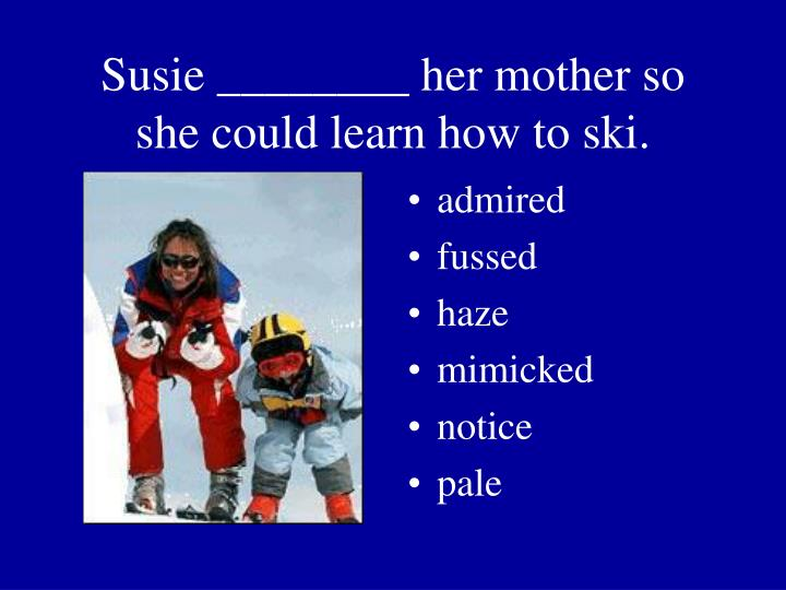 Susie ________ her mother so she could learn how to ski.