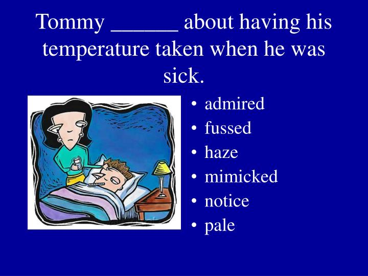 Tommy ______ about having his temperature taken when he was sick.