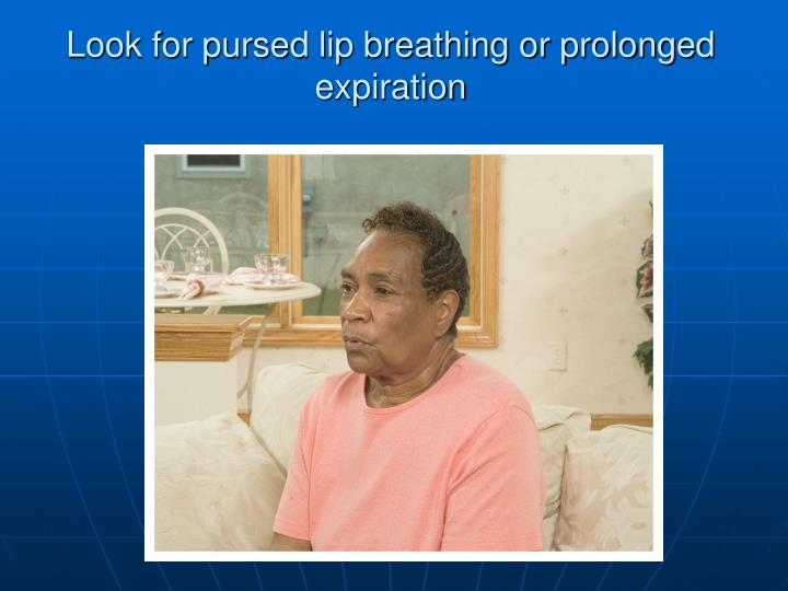 Look for pursed lip breathing or prolonged expiration