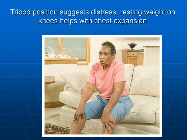 Tripod position suggests distress, resting weight on knees helps with chest expansion