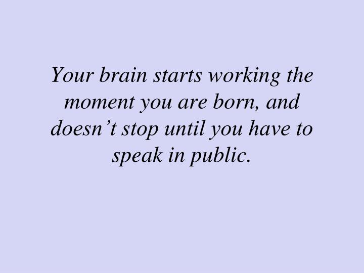 Your brain starts working the moment you are born, and doesn't stop until you have to speak in public.