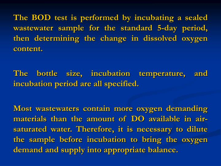 The BOD test is performed by incubating a sealed wastewater sample for the standard 5-day period, th...