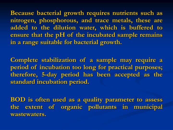 Because bacterial growth requires nutrients such as nitrogen, phosphorous, and trace metals, these are added to the dilution water, which is buffered to ensure that the pH of the incubated sample remains in a range suitable for bacterial growth.