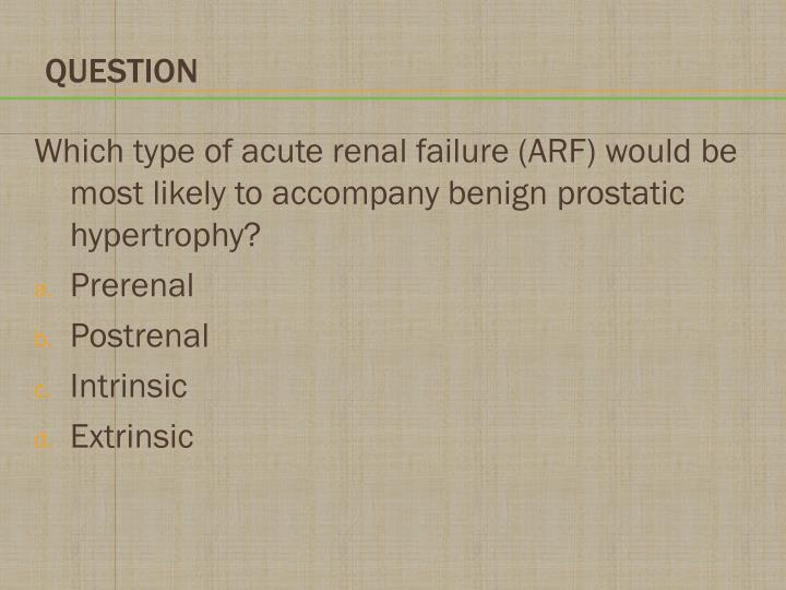 Which type of acute renal failure (ARF) would be most likely to accompany benign prostatic hypertrophy?