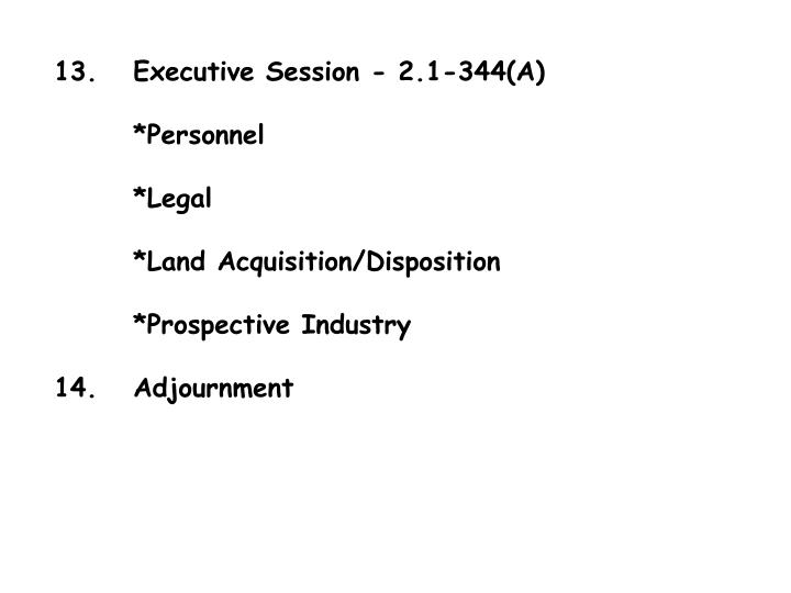 13.	Executive Session - 2.1-344(A)