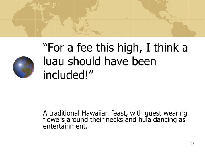"""For a fee this high, I think a luau should have been included!"""