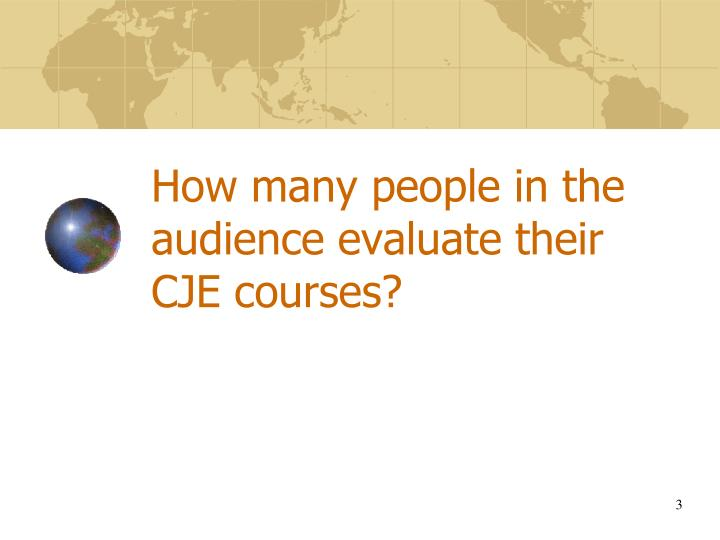 How many people in the audience evaluate their cje courses