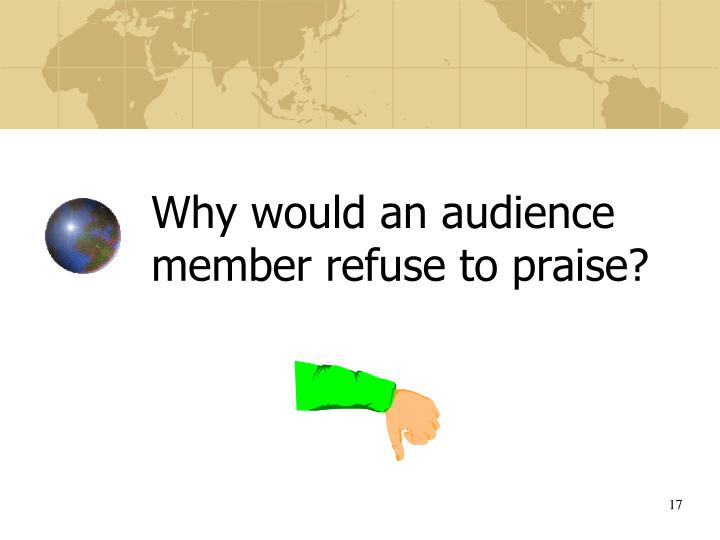 Why would an audience member refuse to praise?