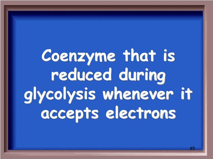 Coenzyme that is reduced during glycolysis whenever it accepts electrons