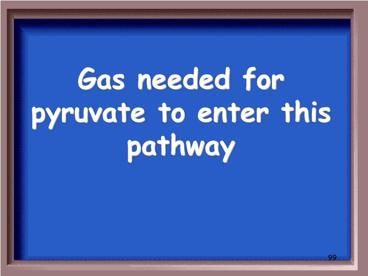 Gas needed for pyruvate to enter this pathway